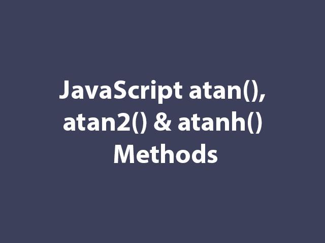 JavaScript atan(), atan2() & atanh() Methods